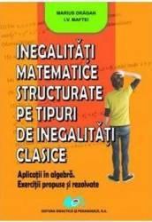 Inegalitati matemtice structurate pe tipuri de inegalitati clasice - Marius Dragan I.V. Maftei