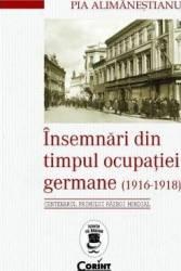 Insemnari din timpul ocupatiei Germane 1916-1918 - Pia Alimanestianu Carti