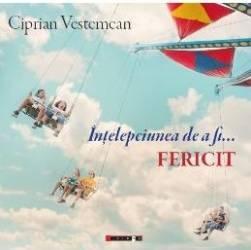 Intelepciunea de a fi... Fericit - Ciprian Vestemean