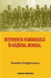 Interventia romaneasca in Razboiul Mondial - Dumitru Draghicescu Carti