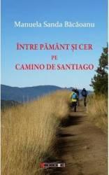 Intre pamant si cer pe Camino de Santiago - Manuela Sanda Bacaoanu
