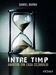 Intre timp. Amintiri din casa Cezarului - Daniel Barbu - PRECOMANDA