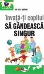 Invata-ti copilul sa gandeasca singur ed.2 - Elisa Medhus Carti
