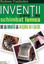 Inventii care au schimbat lumea. De la roata la masina de calcul - Rodney Castleden
