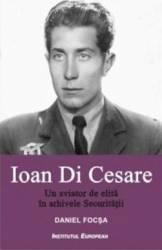 pret preturi Ioan Di Cesare. Un aviator de elita in arhivele Securitatii - Daniel Focsa