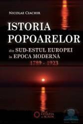 Istoria popoarelor din Sud-Estul Europei in Epoca Moderna 1789-1923 - Nicolae Ciachir