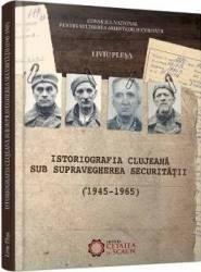 Istoriografia clujeana sub supravegherea securitatii 1945-1965 - Liviu Plesa
