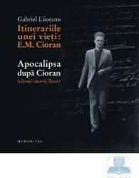 Itinerariile unei vieti E. M. Cioran. Apocalipsa dupa Cioran - Gabriel Liiceanu Carti