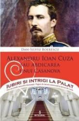 Iubiri si intrigi la palat Vol. 5 Alexandru Ioan Cuza sau abdicarea unui Casanova - Dan-Silviu Boerescu Carti