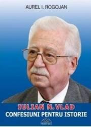 Iulian N. Vlad - Confesiuni pentru istorie - Aurel I. Rogojan - PRECOMANDA