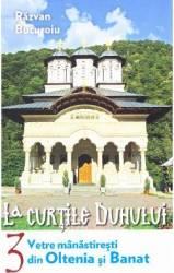 La curtile duhului vol.3 Vetre manastiresti din Oltenia si Banat - Razvan Bucuroiu
