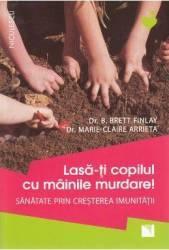 Lasa-ti copilul cu mainile murdare - B. Brett Finlay Marie-Claire Arrieta