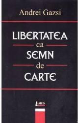 Libertatea Ca Semn De Carte - Andrei Gazsi