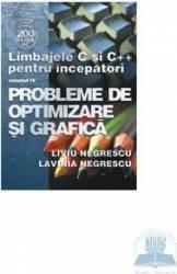 Limbajele C Si C++ Pentru Incepatori Vol. Iv Probleme De Optimizare Si Grafica - Liviu Negrescu