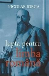 Lupta pentru limba romana - Nicolae Iorga Carti
