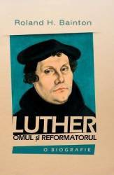 Luther omul si reformatorul - Roland H. Bainton