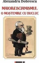 Maiorescianismul o mostenire cu bucluc - Alexandru Dobrescu