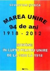 Marea Unire 1918-2012. Romanii in lupta pentru Unire de la 1600 la 1918 - Sevastian Stiuca Carti