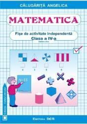 Matematica Clasa a 4-a Fise de activitate independenta - Angelica Calugarita