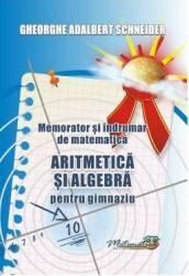 Memorator aritmetica si algebra pentru gimnaziu - Gheorghe Adalbert Schneider Carti