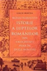 Mereu nerostita istorie a luptelor romanilor din Antichitate pana in zilele noastre - Calin Hentea