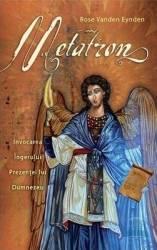 Metatron. Invocarea ingerului prezentei lui Dumnezeu - Rose Vanden Eynden Carti
