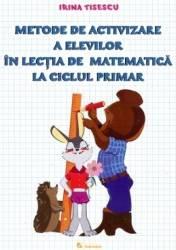 Metode De Activizare A Elevilor In Lectia De Matematica La Ciclul Primar - Irina Tisescu Carti
