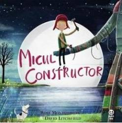 Micul constructor - Ross Montgomery David Litchfield