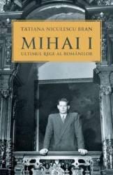 Mihai I ultimul rege al romanilor - Tatiana Niculescu Bran