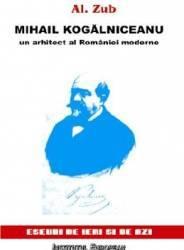 Mihail Kogalniceanu Un Arhitect Al Romaniei Moderne - Al. Zub Carti