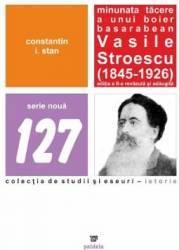Minunata tacere a unui boier basarabean Vasile Stroescu 1845-1926 Ed.2 - Constatin I. Stan