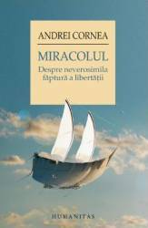 Miracolul. Despre Neverosimila Faptura A Libertatii - Andrei Cornea