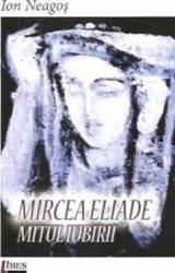 Mircea Eliade. Mitul iubirii - Ion Neagos Carti