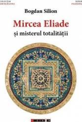 Mircea Eliade si misterul totalitatii - Bogdan Silion Carti
