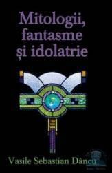Mitologii fantasme si Idolatrie - Vasile Sebastian Dancu