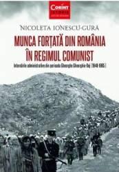 Munca fortata in Romania in regimul comunist - Nicoleta Ionescu-Gura