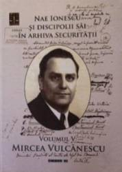 Nae Ionescu si discipolii sai in arhiva securitatii vol.5 Mircea Vulcanescu