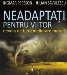 Neadaptati Pentru Viitor - Ingmar Persson Julian Savulescu