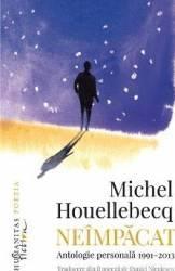 Neimpacat. Antologie personala 1991-2013 - Michel Houellebecq Carti
