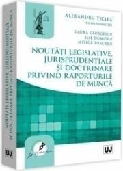 Noutati legislative jurisprudentiale si doctrinare privind raporturile de munca - Alexandru Ticlea