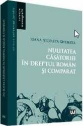 Nulitatea casatoriei in dreptul roman si comparat - Ioana Nicoleta Gheberta Carti