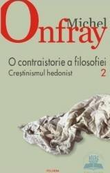 O contraistorie a filosofiei vol.2 Crestinismul hedonist - Michel Onfray Carti