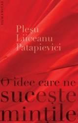 O Idee Care Ne Suceste Mintile - Andrei Plesu Gabriel Liiceanu Horia-Roman Patapievici