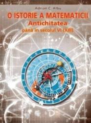 O istorie a matematicii Antichitatea pana in secolul VI XIII - Adrian C. Albu