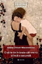 O sa te tin in brate cat vrei tu si inca o secunda - Ioana Chicet-Macoveiciuc Carti