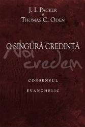O singura credinta consensul evanghelic - J.I. Packer Thomas C. Oden