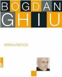 Opera poetica - Bogdan Ghiu