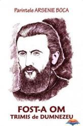 Parintele Arsenie Boca. Fost-a om trimis de Dumnezeu - Editura A