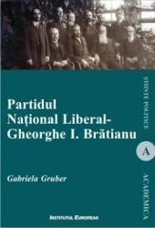 Partidul National Liberal. Gheorghe I. Bratianu - Gabriela Gruber