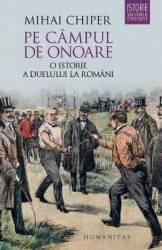 Pe campul de onoare O istorie a duelului la romani - Mihai Chiper Carti